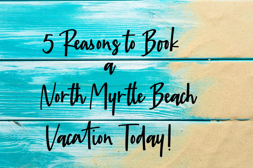 5 Reasons to Book a North Myrtle Beach Vacation Today!